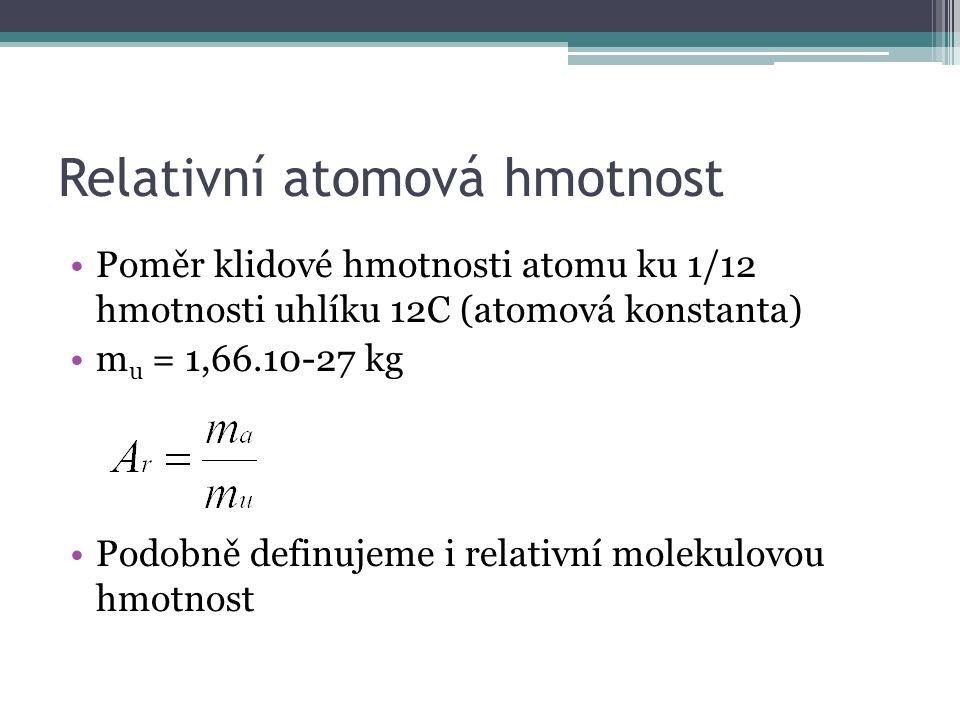 Relativní atomová hmotnost Poměr klidové hmotnosti atomu ku 1/12 hmotnosti uhlíku 12C (atomová konstanta) m u = 1,66.10-27 kg Podobně definujeme i relativní molekulovou hmotnost