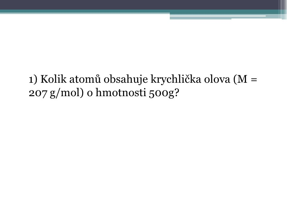 1) Kolik atomů obsahuje krychlička olova (M = 207 g/mol) o hmotnosti 500g