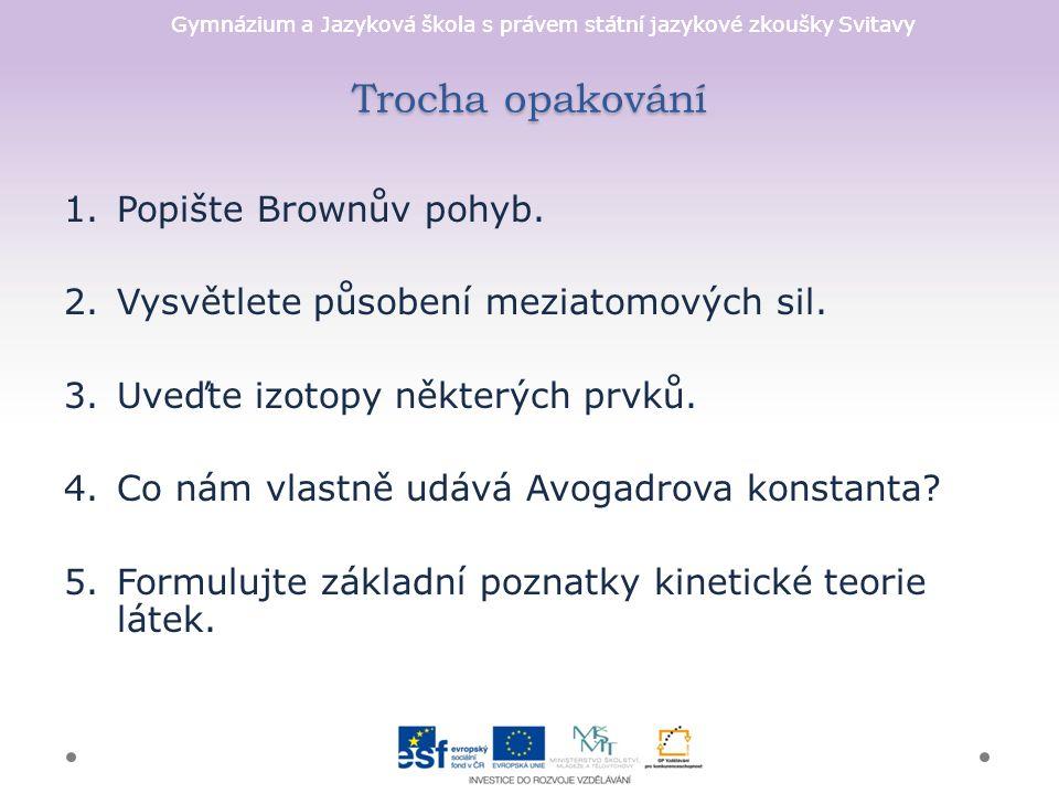 Gymnázium a Jazyková škola s právem státní jazykové zkoušky Svitavy Trocha opakování 1.Popište Brownův pohyb.