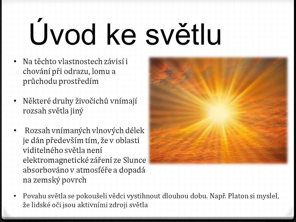 Úvod ke světlu Na těchto vlastnostech závisí i chování při odrazu, lomu a průchodu prostředím Některé druhy živočichů vnímají rozsah světla jiný Rozsah vnímaných vlnových délek je dán především tím, že v oblasti viditelného světla není elektromagnetické záření ze Slunce absorbováno v atmosféře a dopadá na zemský povrch Povahu světla se pokoušeli vědci vystihnout dlouhou dobu.