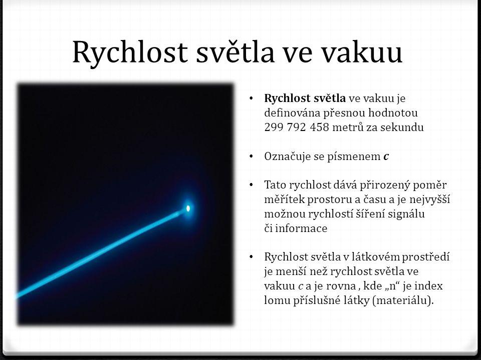 """Rychlost světla ve vakuu Rychlost světla ve vakuu je definována přesnou hodnotou 299 792 458 metrů za sekundu Označuje se písmenem c Tato rychlost dává přirozený poměr měřítek prostoru a času a je nejvyšší možnou rychlostí šíření signálu či informace Rychlost světla v látkovém prostředí je menší než rychlost světla ve vakuu c a je rovna, kde """"n je index lomu příslušné látky (materiálu)."""