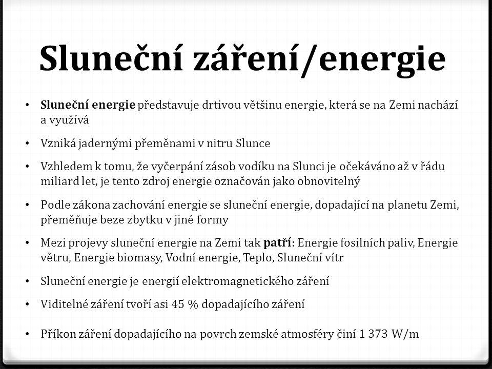 Sluneční záření/energie Sluneční energie představuje drtivou většinu energie, která se na Zemi nachází a využívá Vzniká jadernými přeměnami v nitru Slunce Vzhledem k tomu, že vyčerpání zásob vodíku na Slunci je očekáváno až v řádu miliard let, je tento zdroj energie označován jako obnovitelný Podle zákona zachování energie se sluneční energie, dopadající na planetu Zemi, přeměňuje beze zbytku v jiné formy Mezi projevy sluneční energie na Zemi tak patří: Energie fosilních paliv, Energie větru, Energie biomasy, Vodní energie, Teplo, Sluneční vítr Sluneční energie je energií elektromagnetického záření Viditelné záření tvoří asi 45 % dopadajícího záření Příkon záření dopadajícího na povrch zemské atmosféry činí 1 373 W/m