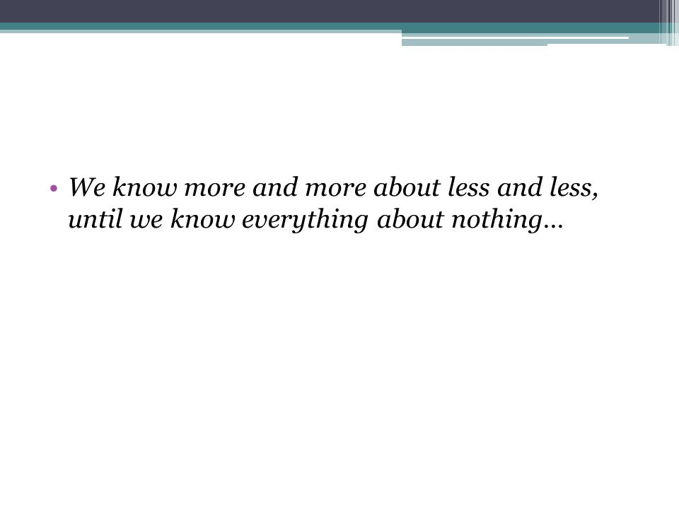 We know more and more about less and less, until we know everything about nothing…
