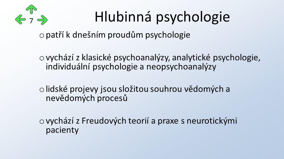 o patří k dnešním proudům psychologie o vychází z klasické psychoanalýzy, analytické psychologie, individuální psychologie a neopsychoanalýzy o lidské projevy jsou složitou souhrou vědomých a nevědomých procesů o vychází z Freudových teorií a praxe s neurotickými pacienty Hlubinná psychologie 7