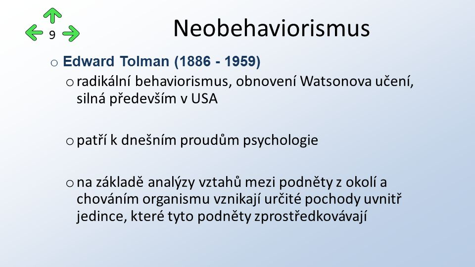o Edward Tolman (1886 - 1959) o radikální behaviorismus, obnovení Watsonova učení, silná především v USA o patří k dnešním proudům psychologie o na základě analýzy vztahů mezi podněty z okolí a chováním organismu vznikají určité pochody uvnitř jedince, které tyto podněty zprostředkovávají Neobehaviorismus 9