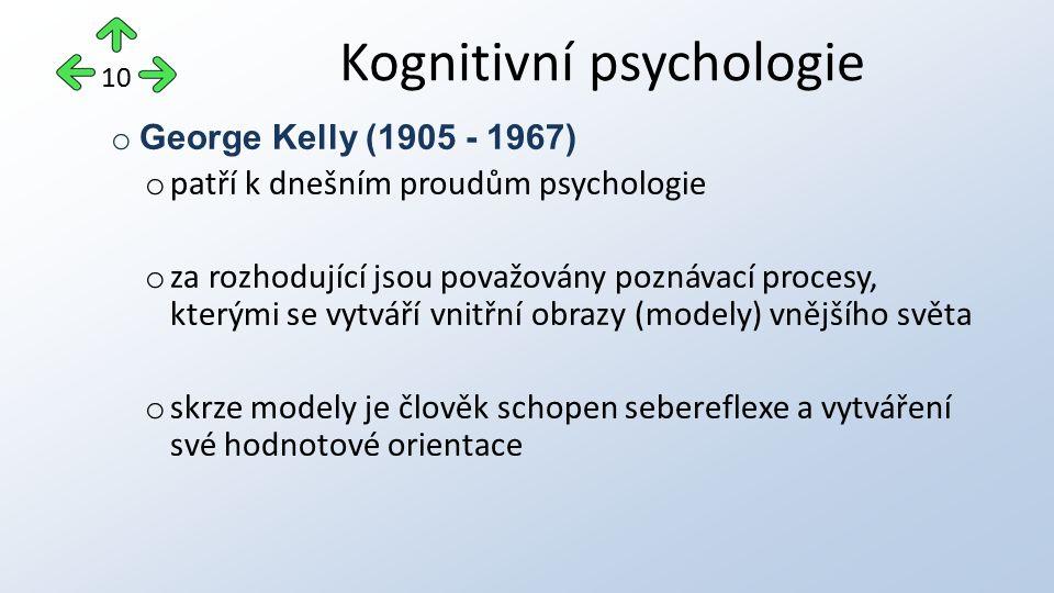 o George Kelly (1905 - 1967) o patří k dnešním proudům psychologie o za rozhodující jsou považovány poznávací procesy, kterými se vytváří vnitřní obrazy (modely) vnějšího světa o skrze modely je člověk schopen sebereflexe a vytváření své hodnotové orientace Kognitivní psychologie 10