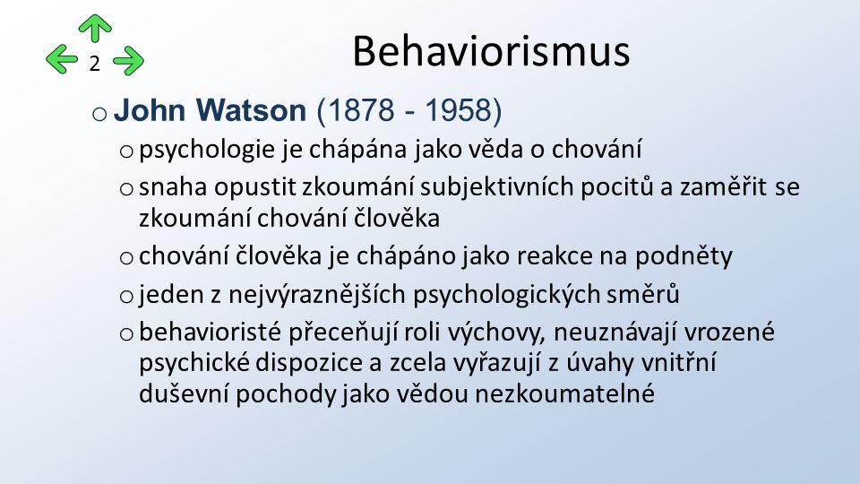 o John Watson (1878 - 1958) o psychologie je chápána jako věda o chování o snaha opustit zkoumání subjektivních pocitů a zaměřit se zkoumání chování člověka o chování člověka je chápáno jako reakce na podněty o jeden z nejvýraznějších psychologických směrů o behavioristé přeceňují roli výchovy, neuznávají vrozené psychické dispozice a zcela vyřazují z úvahy vnitřní duševní pochody jako vědou nezkoumatelné Behaviorismus 2