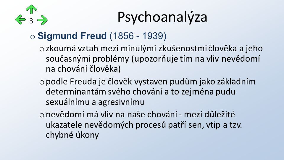 o Sigmund Freud (1856 - 1939) o zkoumá vztah mezi minulými zkušenostmi člověka a jeho současnými problémy (upozorňuje tím na vliv nevědomí na chování