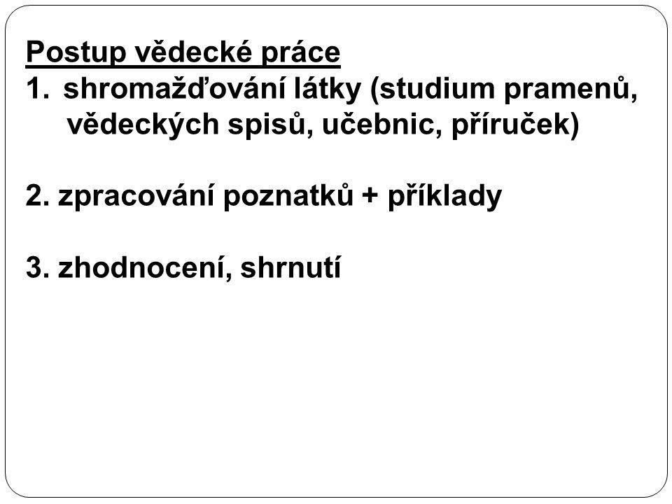 Postup vědecké práce 1.shromažďování látky (studium pramenů, vědeckých spisů, učebnic, příruček) 2. zpracování poznatků + příklady 3. zhodnocení, shrn