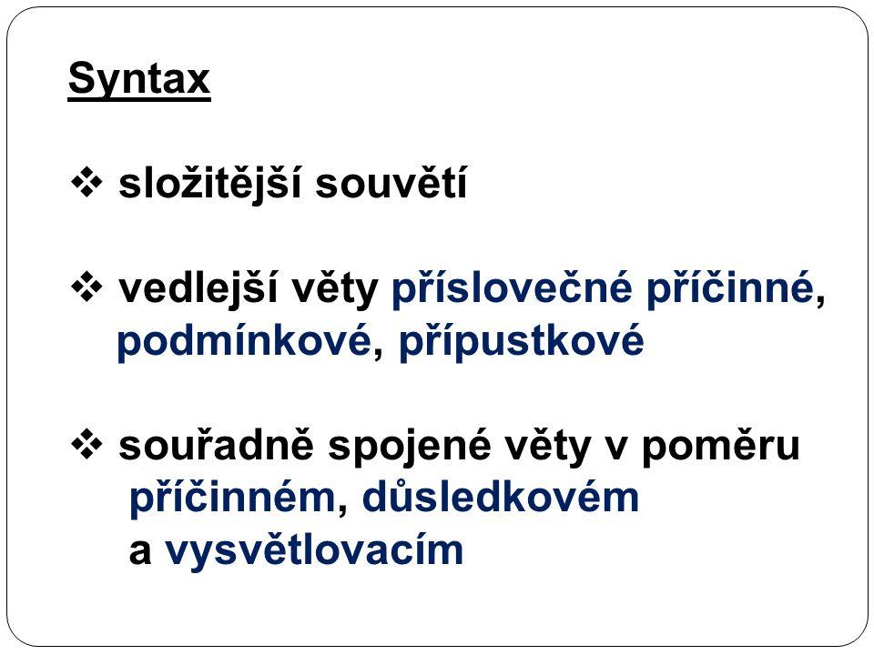 Syntax  složitější souvětí  vedlejší věty příslovečné příčinné, podmínkové, přípustkové  souřadně spojené věty v poměru příčinném, důsledkovém a vysvětlovacím