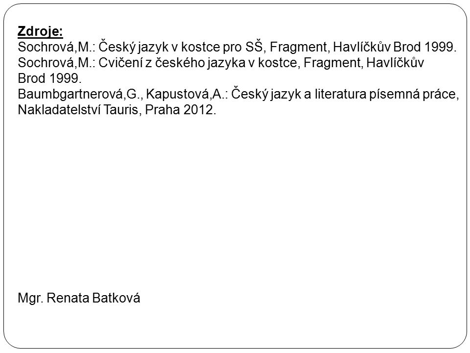Zdroje: Sochrová,M.: Český jazyk v kostce pro SŠ, Fragment, Havlíčkův Brod 1999. Sochrová,M.: Cvičení z českého jazyka v kostce, Fragment, Havlíčkův B