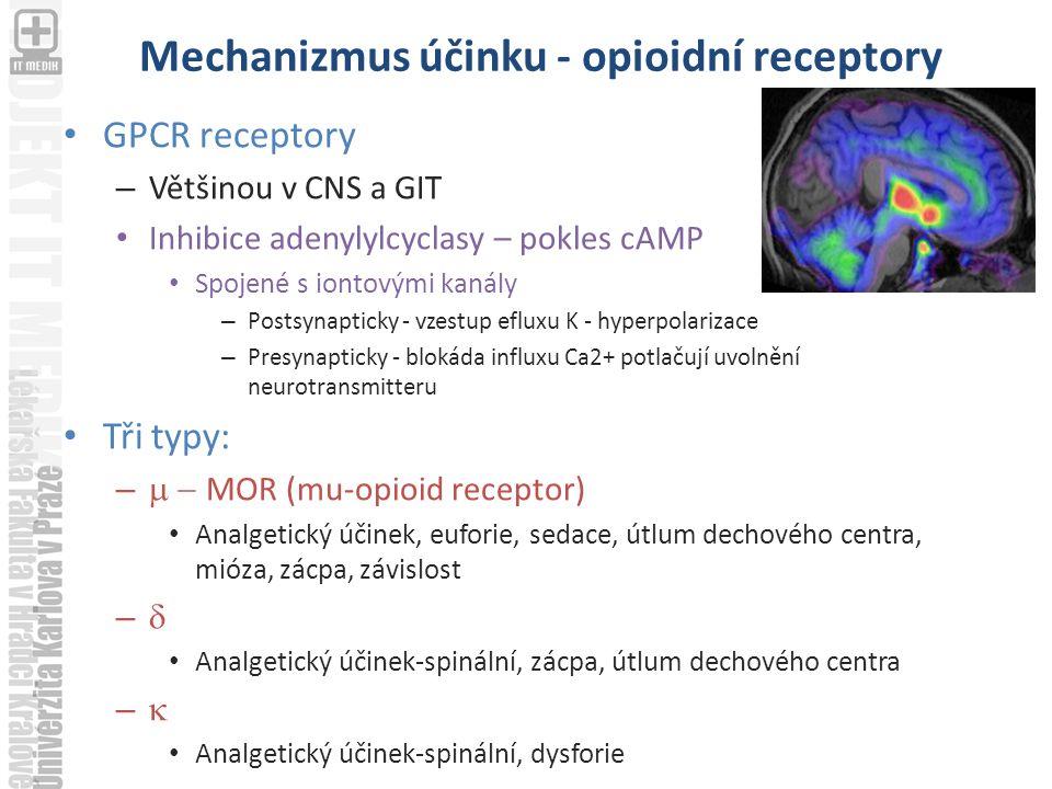Mechanizmus účinku - opioidní receptory GPCR receptory – Většinou v CNS a GIT Inhibice adenylylcyclasy – pokles cAMP Spojené s iontovými kanály – Postsynapticky - vzestup efluxu K - hyperpolarizace – Presynapticky - blokáda influxu Ca2+ potlačují uvolnění neurotransmitteru Tři typy: –  MOR (mu-opioid receptor) Analgetický účinek, euforie, sedace, útlum dechového centra, mióza, zácpa, závislost –  Analgetický účinek-spinální, zácpa, útlum dechového centra –  Analgetický účinek-spinální, dysforie