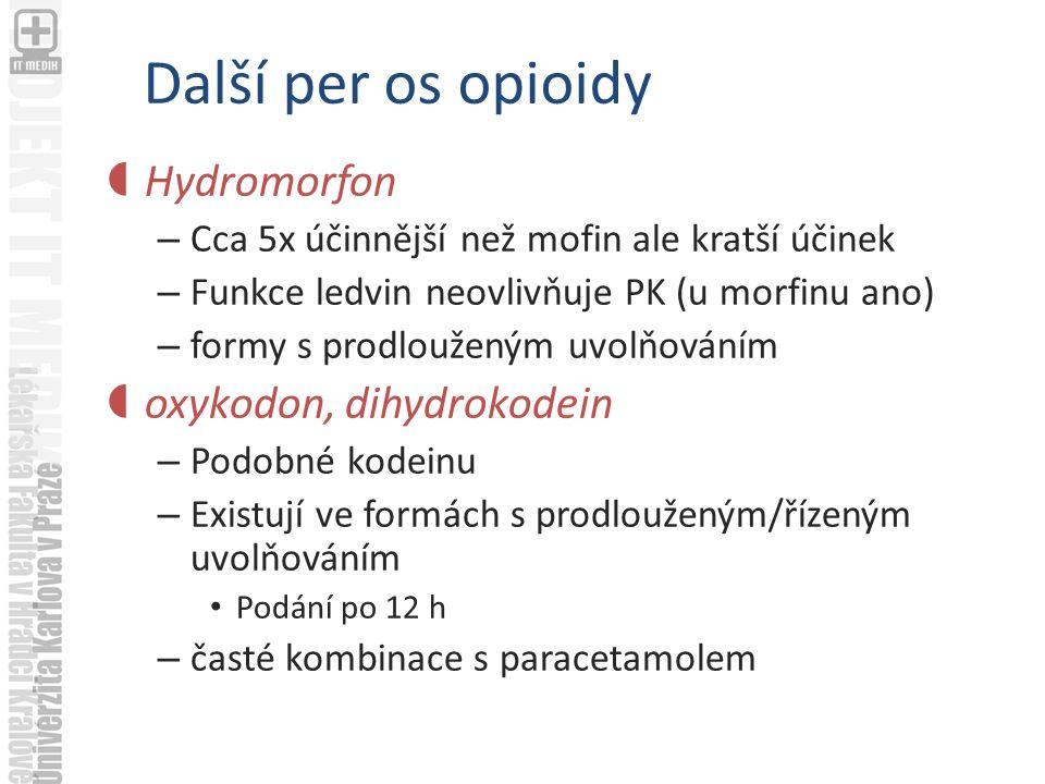Další per os opioidy  Hydromorfon – Cca 5x účinnější než mofin ale kratší účinek – Funkce ledvin neovlivňuje PK (u morfinu ano) – formy s prodlouženým uvolňováním  oxykodon, dihydrokodein – Podobné kodeinu – Existují ve formách s prodlouženým/řízeným uvolňováním Podání po 12 h – časté kombinace s paracetamolem