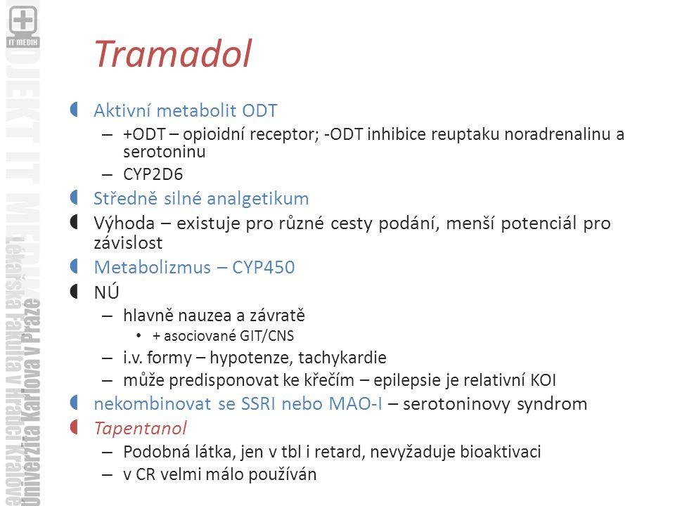 Tramadol  Aktivní metabolit ODT – +ODT – opioidní receptor; -ODT inhibice reuptaku noradrenalinu a serotoninu – CYP2D6  Středně silné analgetikum  Výhoda – existuje pro různé cesty podání, menší potenciál pro závislost  Metabolizmus – CYP450  NÚ – hlavně nauzea a závratě + asociované GIT/CNS – i.v.