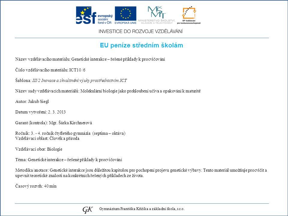 EU peníze středním školám Název vzdělávacího materiálu: Genetické interakce – řešené příklady k procvičování Číslo vzdělávacího materiálu: ICT10 /6 Šablona: III/2 Inovace a zkvalitnění výuky prostřednictvím ICT Název sady vzdělávacích materiálů: Molekulární biologie jako prohloubení učiva a opakování k maturitě Autor: Jakub Siegl Datum vytvoření: 2.