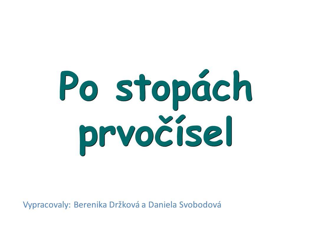 Po stopách prvočísel Vypracovaly: Berenika Držková a Daniela Svobodová