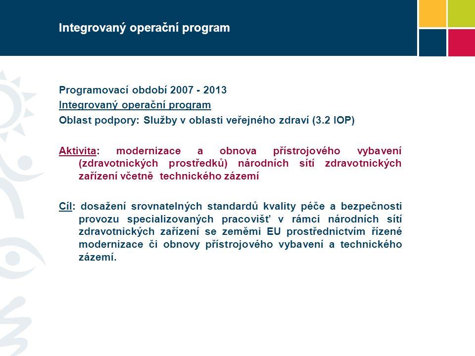 Integrovaný operační program Programovací období 2007 - 2013 Integrovaný operační program Oblast podpory: Služby v oblasti veřejného zdraví (3.2 IOP) Aktivita: modernizace a obnova přístrojového vybavení (zdravotnických prostředků) národních sítí zdravotnických zařízení včetně technického zázemí Cíl: dosažení srovnatelných standardů kvality péče a bezpečnosti provozu specializovaných pracovišť v rámci národních sítí zdravotnických zařízení se zeměmi EU prostřednictvím řízené modernizace či obnovy přístrojového vybavení a technického zázemí.