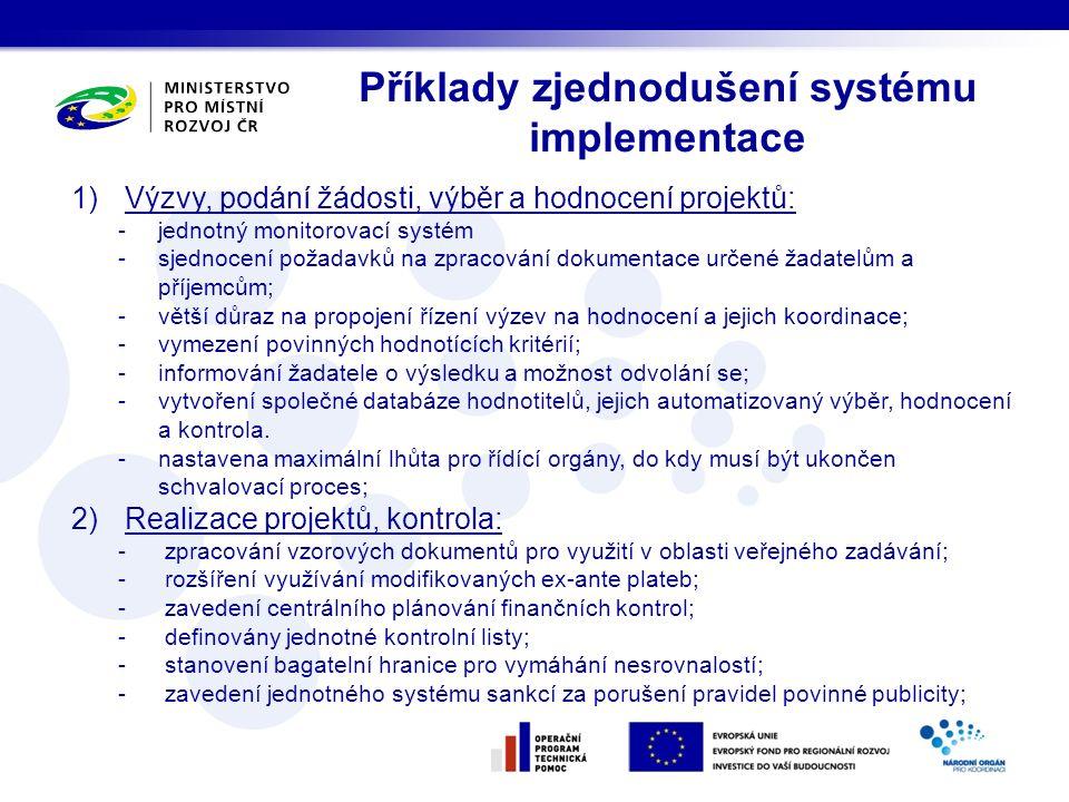 Příklady zjednodušení systému implementace 1)Výzvy, podání žádosti, výběr a hodnocení projektů: -jednotný monitorovací systém -sjednocení požadavků na zpracování dokumentace určené žadatelům a příjemcům; -větší důraz na propojení řízení výzev na hodnocení a jejich koordinace; -vymezení povinných hodnotících kritérií; -informování žadatele o výsledku a možnost odvolání se; -vytvoření společné databáze hodnotitelů, jejich automatizovaný výběr, hodnocení a kontrola.