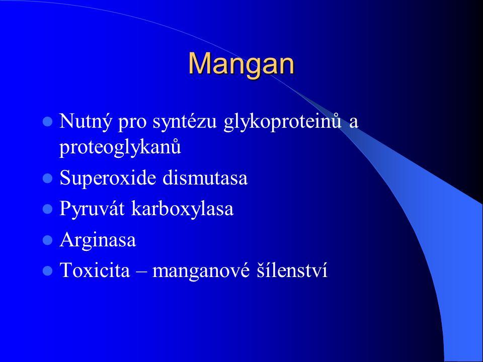Mangan Nutný pro syntézu glykoproteinů a proteoglykanů Superoxide dismutasa Pyruvát karboxylasa Arginasa Toxicita – manganové šílenství