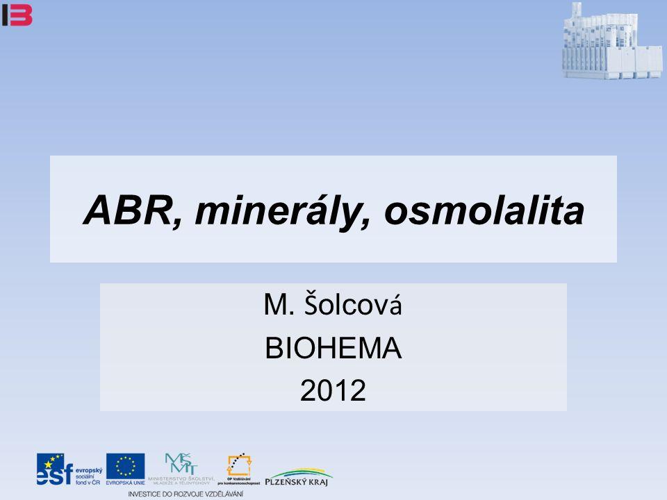 ABR, minerály, osmolalita M. Š olcov á BIOHEMA 2012