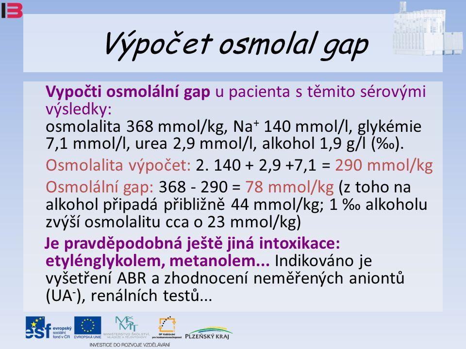 Výpočet osmolal gap Vypočti osmolální gap u pacienta s těmito sérovými výsledky: osmolalita 368 mmol/kg, Na + 140 mmol/l, glykémie 7,1 mmol/l, urea 2,9 mmol/l, alkohol 1,9 g/l (‰).