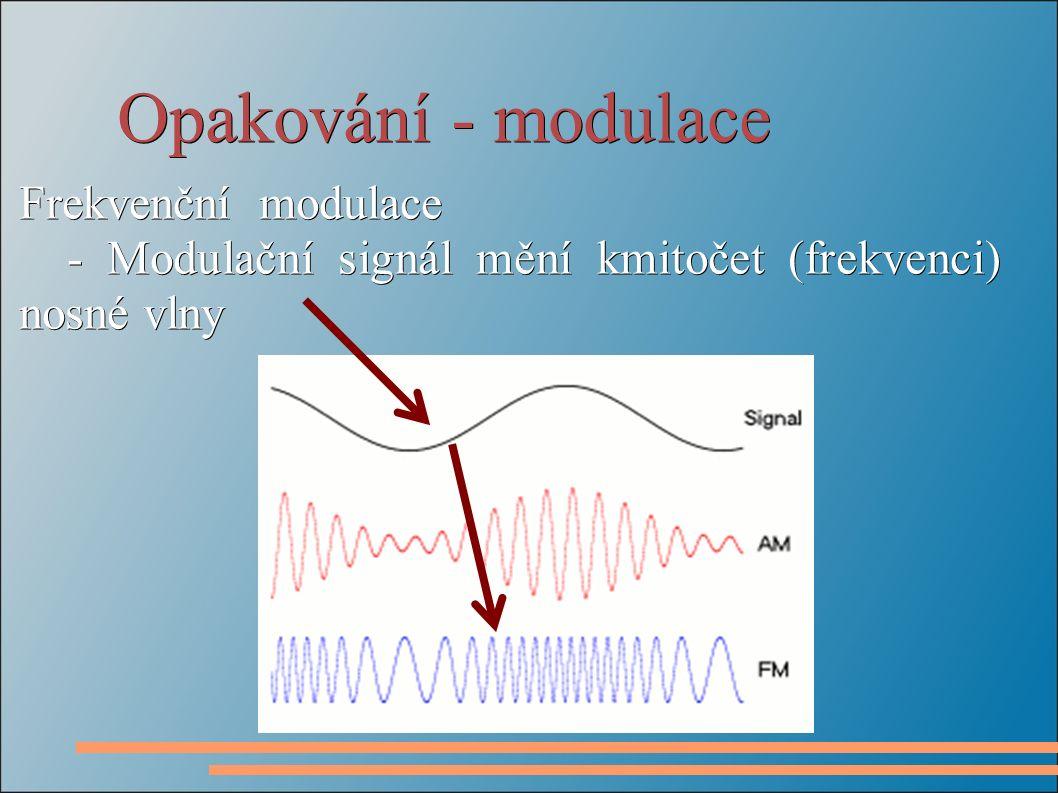 Opakování - modulace Frekvenční modulace - Modulační signál mění kmitočet (frekvenci) nosné vlny - Modulační signál mění kmitočet (frekvenci) nosné vlny