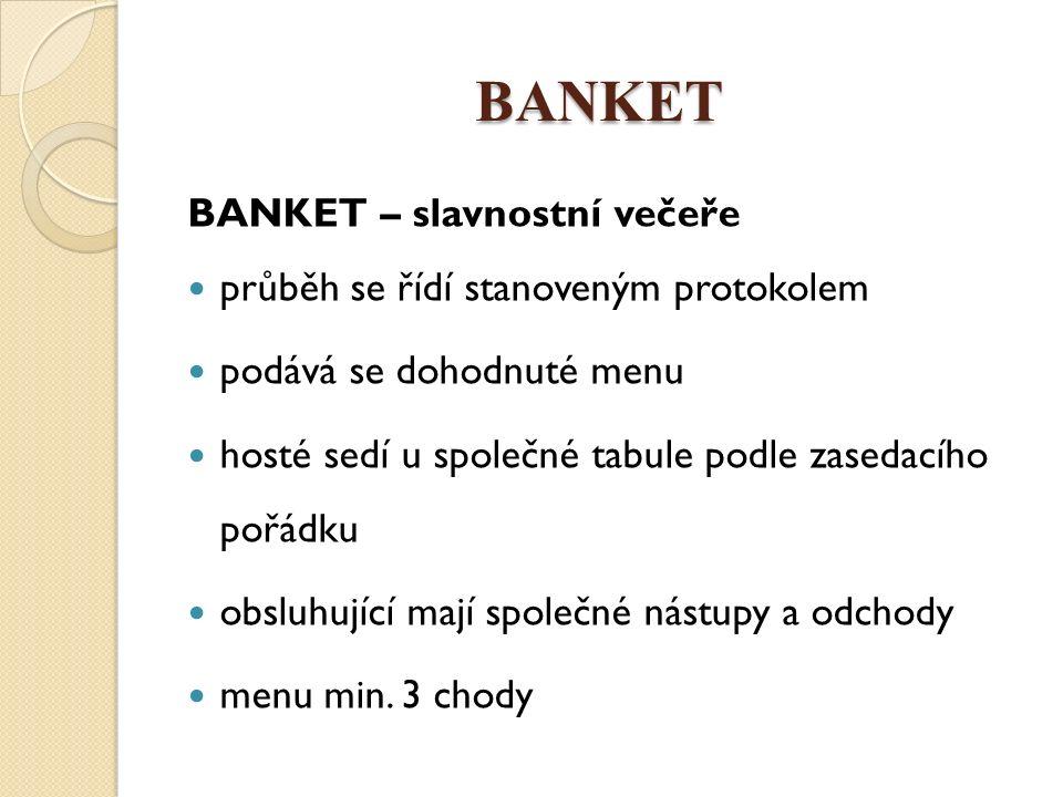 BANKET BANKET na začátku nebo během hostiny se pronášejí slavnostní přípitky doba konání je v poledne nebo večer nápoje: aperitiv, digestiv, k HLCH, káva, sekt trvání 2 až 3h aperitiv často ve vedlejší místnosti, 0,5h > seznámení, představení