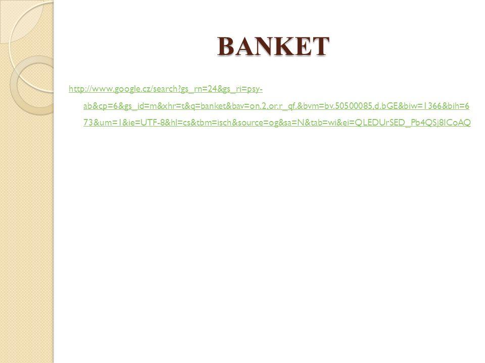 BANKET http://www.google.cz/search gs_rn=24&gs_ri=psy- ab&cp=6&gs_id=m&xhr=t&q=banket&bav=on.2,or.r_qf.&bvm=bv.50500085,d.bGE&biw=1366&bih=6 73&um=1&ie=UTF-8&hl=cs&tbm=isch&source=og&sa=N&tab=wi&ei=QLEDUrSED_Pb4QSj8ICoAQ