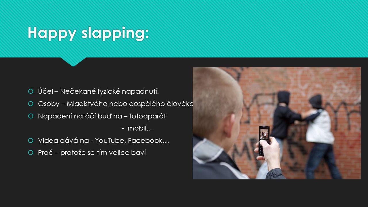 Happy slapping:  Účel – Nečekané fyzické napadnutí.  Osoby – Mladistvého nebo dospělého člověka.  Napadení natáčí buď na – fotoaparát - mobil…  Vi