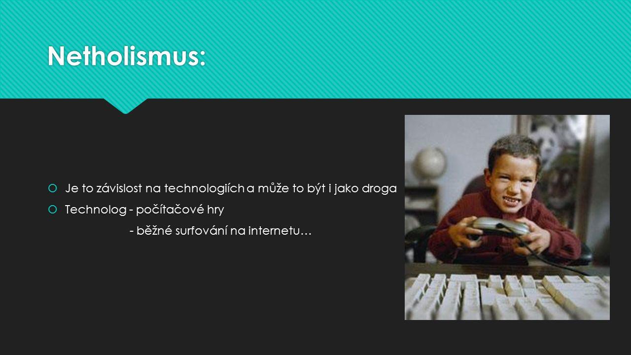 Netholismus:  Je to závislost na technologiích a může to být i jako droga  Technolog - počítačové hry - běžné surfování na internetu…  Je to závisl