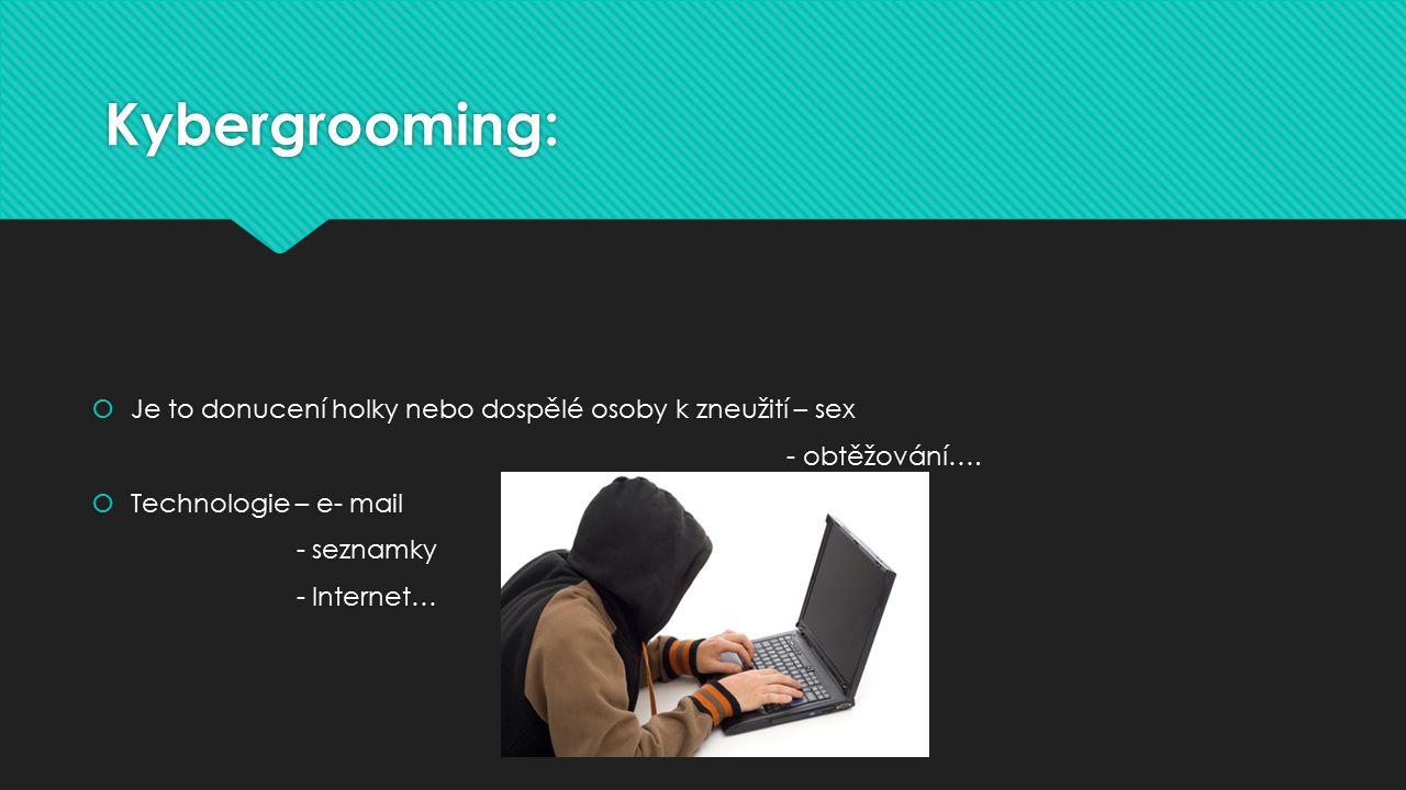Kybergrooming:  Je to donucení holky nebo dospělé osoby k zneužití – sex - obtěžování….  Technologie – e- mail - seznamky - Internet…  Je to donuce