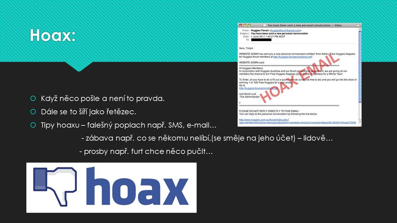 Hoax:  Když něco pošle a není to pravda.  Dále se to šíří jako řetězec.  Tipy hoaxu – falešný poplach např. SMS, e-mail… - zábava např. co se někom