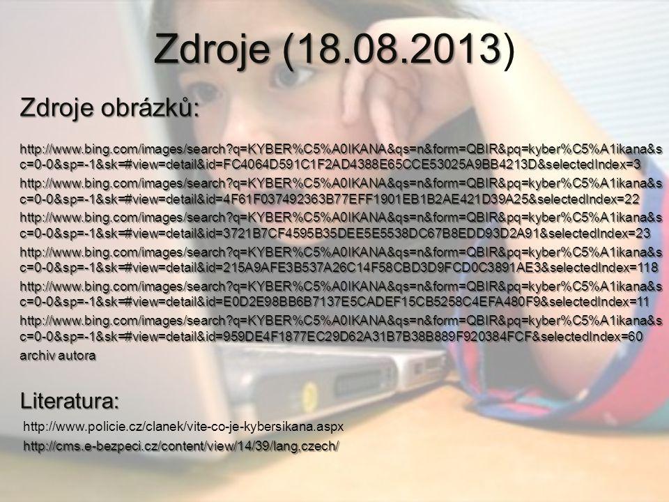 Zdroje (18.08.2013 Zdroje (18.08.2013) Zdroje obrázků: http://www.bing.com/images/search q=KYBER%C5%A0IKANA&qs=n&form=QBIR&pq=kyber%C5%A1ikana&s c=0-0&sp=-1&sk=#view=detail&id=FC4064D591C1F2AD4388E65CCE53025A9BB4213D&selectedIndex=3 http://www.bing.com/images/search q=KYBER%C5%A0IKANA&qs=n&form=QBIR&pq=kyber%C5%A1ikana&s c=0-0&sp=-1&sk=#view=detail&id=FC4064D591C1F2AD4388E65CCE53025A9BB4213D&selectedIndex=3 http://www.bing.com/images/search q=KYBER%C5%A0IKANA&qs=n&form=QBIR&pq=kyber%C5%A1ikana&s c=0-0&sp=-1&sk=#view=detail&id=4F61F037492363B77EFF1901EB1B2AE421D39A25&selectedIndex=22 http://www.bing.com/images/search q=KYBER%C5%A0IKANA&qs=n&form=QBIR&pq=kyber%C5%A1ikana&s c=0-0&sp=-1&sk=#view=detail&id=3721B7CF4595B35DEE5E5538DC67B8EDD93D2A91&selectedIndex=23 http://www.bing.com/images/search q=KYBER%C5%A0IKANA&qs=n&form=QBIR&pq=kyber%C5%A1ikana&s c=0-0&sp=-1&sk=#view=detail&id=215A9AFE3B537A26C14F58CBD3D9FCD0C3891AE3&selectedIndex=118 http://www.bing.com/images/search q=KYBER%C5%A0IKANA&qs=n&form=QBIR&pq=kyber%C5%A1ikana&s c=0-0&sp=-1&sk=#view=detail&id=E0D2E98BB6B7137E5CADEF15CB5258C4EFA480F9&selectedIndex=11 http://www.bing.com/images/search q=KYBER%C5%A0IKANA&qs=n&form=QBIR&pq=kyber%C5%A1ikana&s c=0-0&sp=-1&sk=#view=detail&id=959DE4F1877EC29D62A31B7B38B889F920384FCF&selectedIndex=60 archiv autora Literatura: http://www.policie.cz/clanek/vite-co-je-kybersikana.aspx http://cms.e-bezpeci.cz/content/view/14/39/lang,czech/ http://cms.e-bezpeci.cz/content/view/14/39/lang,czech/