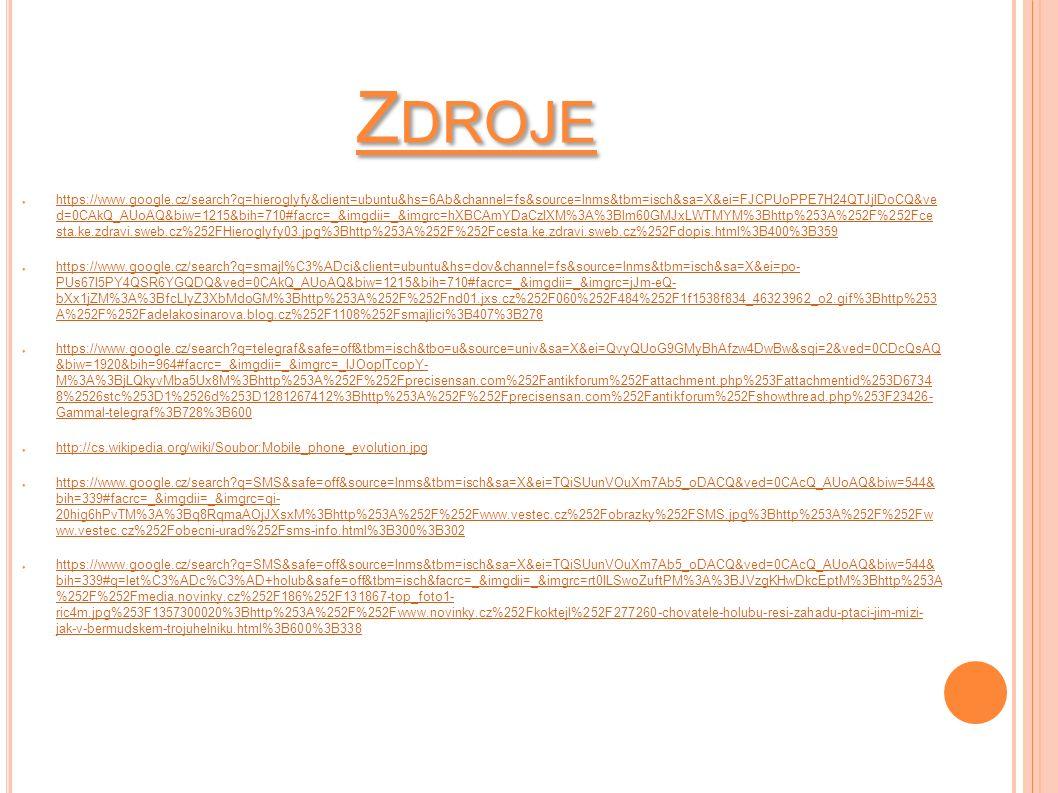 Z DROJE ● https://www.google.cz/search?q=hieroglyfy&client=ubuntu&hs=6Ab&channel=fs&source=lnms&tbm=isch&sa=X&ei=FJCPUoPPE7H24QTJjIDoCQ&ve d=0CAkQ_AUoAQ&biw=1215&bih=710#facrc=_&imgdii=_&imgrc=hXBCAmYDaCzIXM%3A%3Blm60GMJxLWTMYM%3Bhttp%253A%252F%252Fce sta.ke.zdravi.sweb.cz%252FHieroglyfy03.jpg%3Bhttp%253A%252F%252Fcesta.ke.zdravi.sweb.cz%252Fdopis.html%3B400%3B359 https://www.google.cz/search?q=hieroglyfy&client=ubuntu&hs=6Ab&channel=fs&source=lnms&tbm=isch&sa=X&ei=FJCPUoPPE7H24QTJjIDoCQ&ve d=0CAkQ_AUoAQ&biw=1215&bih=710#facrc=_&imgdii=_&imgrc=hXBCAmYDaCzIXM%3A%3Blm60GMJxLWTMYM%3Bhttp%253A%252F%252Fce sta.ke.zdravi.sweb.cz%252FHieroglyfy03.jpg%3Bhttp%253A%252F%252Fcesta.ke.zdravi.sweb.cz%252Fdopis.html%3B400%3B359 ● https://www.google.cz/search?q=smajl%C3%ADci&client=ubuntu&hs=dov&channel=fs&source=lnms&tbm=isch&sa=X&ei=po- PUs67I5PY4QSR6YGQDQ&ved=0CAkQ_AUoAQ&biw=1215&bih=710#facrc=_&imgdii=_&imgrc=jJm-eQ- bXx1jZM%3A%3BfcLlyZ3XbMdoGM%3Bhttp%253A%252F%252Fnd01.jxs.cz%252F060%252F484%252F1f1538f834_46323962_o2.gif%3Bhttp%253 A%252F%252Fadelakosinarova.blog.cz%252F1108%252Fsmajlici%3B407%3B278 https://www.google.cz/search?q=smajl%C3%ADci&client=ubuntu&hs=dov&channel=fs&source=lnms&tbm=isch&sa=X&ei=po- PUs67I5PY4QSR6YGQDQ&ved=0CAkQ_AUoAQ&biw=1215&bih=710#facrc=_&imgdii=_&imgrc=jJm-eQ- bXx1jZM%3A%3BfcLlyZ3XbMdoGM%3Bhttp%253A%252F%252Fnd01.jxs.cz%252F060%252F484%252F1f1538f834_46323962_o2.gif%3Bhttp%253 A%252F%252Fadelakosinarova.blog.cz%252F1108%252Fsmajlici%3B407%3B278 ● https://www.google.cz/search?q=telegraf&safe=off&tbm=isch&tbo=u&source=univ&sa=X&ei=QvyQUoG9GMyBhAfzw4DwBw&sqi=2&ved=0CDcQsAQ &biw=1920&bih=964#facrc=_&imgdii=_&imgrc=_IJOoplTcopY- M%3A%3BjLQkyvMba5Ux8M%3Bhttp%253A%252F%252Fprecisensan.com%252Fantikforum%252Fattachment.php%253Fattachmentid%253D6734 8%2526stc%253D1%2526d%253D1281267412%3Bhttp%253A%252F%252Fprecisensan.com%252Fantikforum%252Fshowthread.php%253F23426- Gammal-telegraf%3B728%3B600 https://www.google.cz/search?q=telegraf&safe=off&tbm=isch&tbo