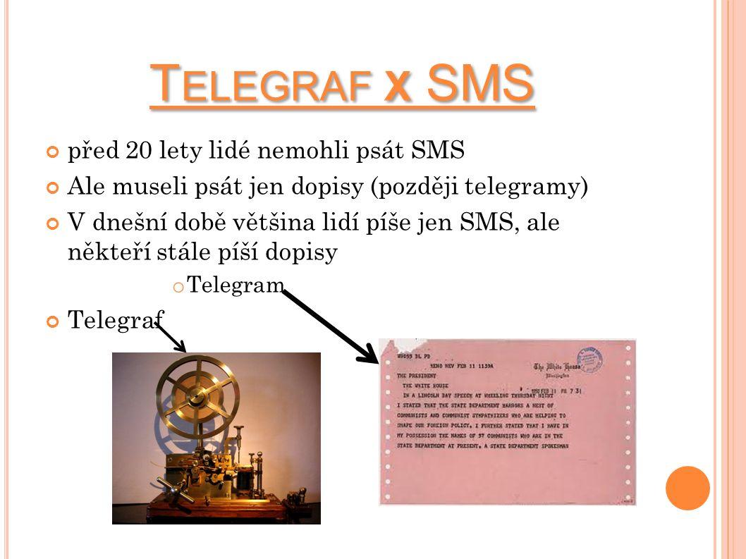 T ELEGRAF X SMS před 20 lety lidé nemohli psát SMS Ale museli psát jen dopisy (později telegramy) V dnešní době většina lidí píše jen SMS, ale někteří stále píší dopisy o Telegram Telegraf