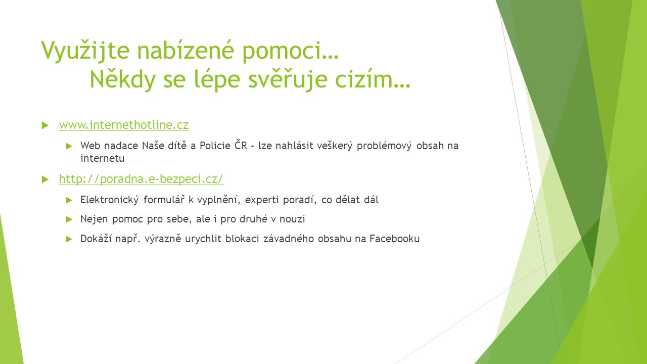 Využijte nabízené pomoci… Někdy se lépe svěřuje cizím…  www.internethotline.cz www.internethotline.cz  Web nadace Naše dítě a Policie ČR – lze nahlásit veškerý problémový obsah na internetu  http://poradna.e-bezpeci.cz/ http://poradna.e-bezpeci.cz/  Elektronický formulář k vyplnění, experti poradí, co dělat dál  Nejen pomoc pro sebe, ale i pro druhé v nouzi  Dokáží např.