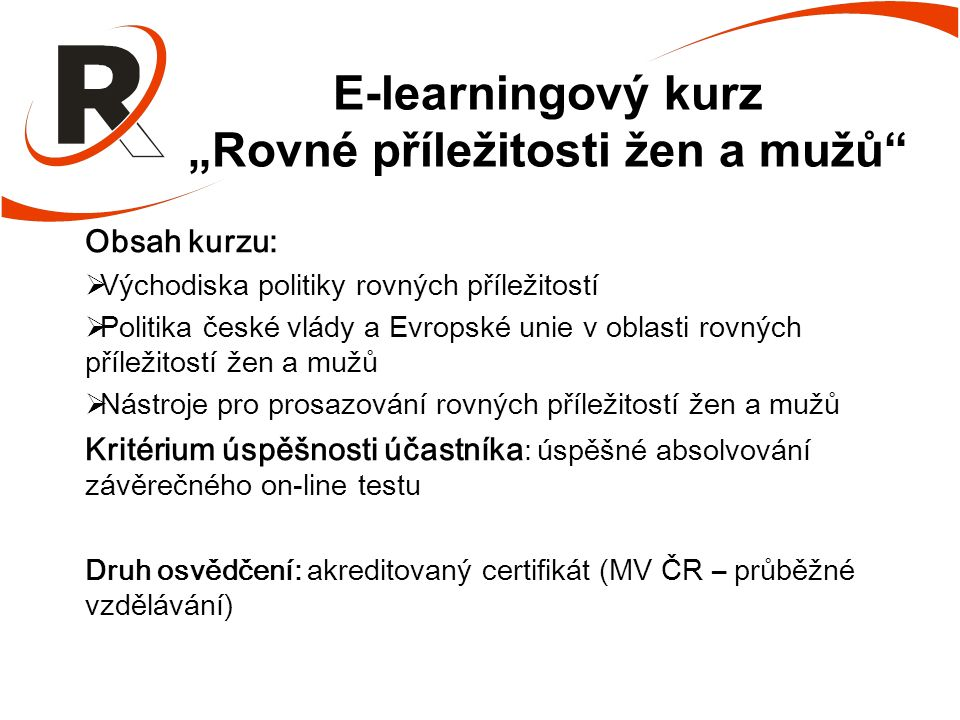 """E-learningový kurz """"Rovné příležitosti žen a mužů Obsah kurzu:  Východiska politiky rovných příležitostí  Politika české vlády a Evropské unie v oblasti rovných příležitostí žen a mužů  Nástroje pro prosazování rovných příležitostí žen a mužů Kritérium úspěšnosti účastníka : úspěšné absolvování závěrečného on-line testu Druh osvědčení: akreditovaný certifikát (MV ČR – průběžné vzdělávání)"""