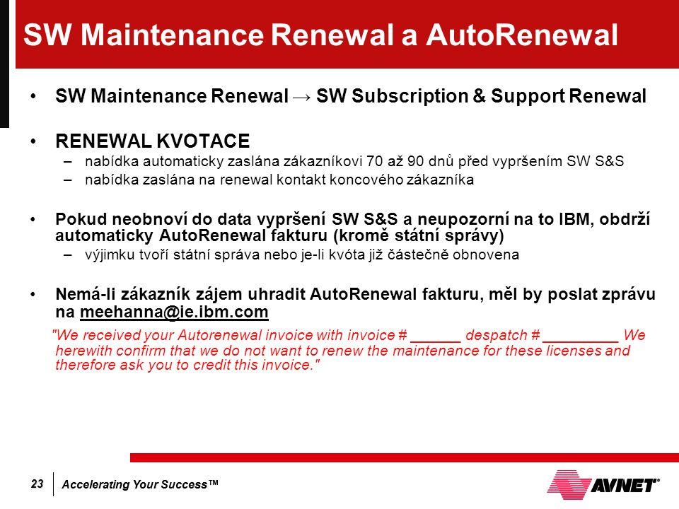 Accelerating Your Success™ 23 SW Maintenance Renewal a AutoRenewal SW Maintenance Renewal → SW Subscription & Support Renewal RENEWAL KVOTACE –nabídka automaticky zaslána zákazníkovi 70 až 90 dnů před vypršením SW S&S –nabídka zaslána na renewal kontakt koncového zákazníka Pokud neobnoví do data vypršení SW S&S a neupozorní na to IBM, obdrží automaticky AutoRenewal fakturu (kromě státní správy) –výjimku tvoří státní správa nebo je-li kvóta již částečně obnovena Nemá-li zákazník zájem uhradit AutoRenewal fakturu, měl by poslat zprávu na meehanna@ie.ibm.com We received your Autorenewal invoice with invoice # ______ despatch # _________ We herewith confirm that we do not want to renew the maintenance for these licenses and therefore ask you to credit this invoice.