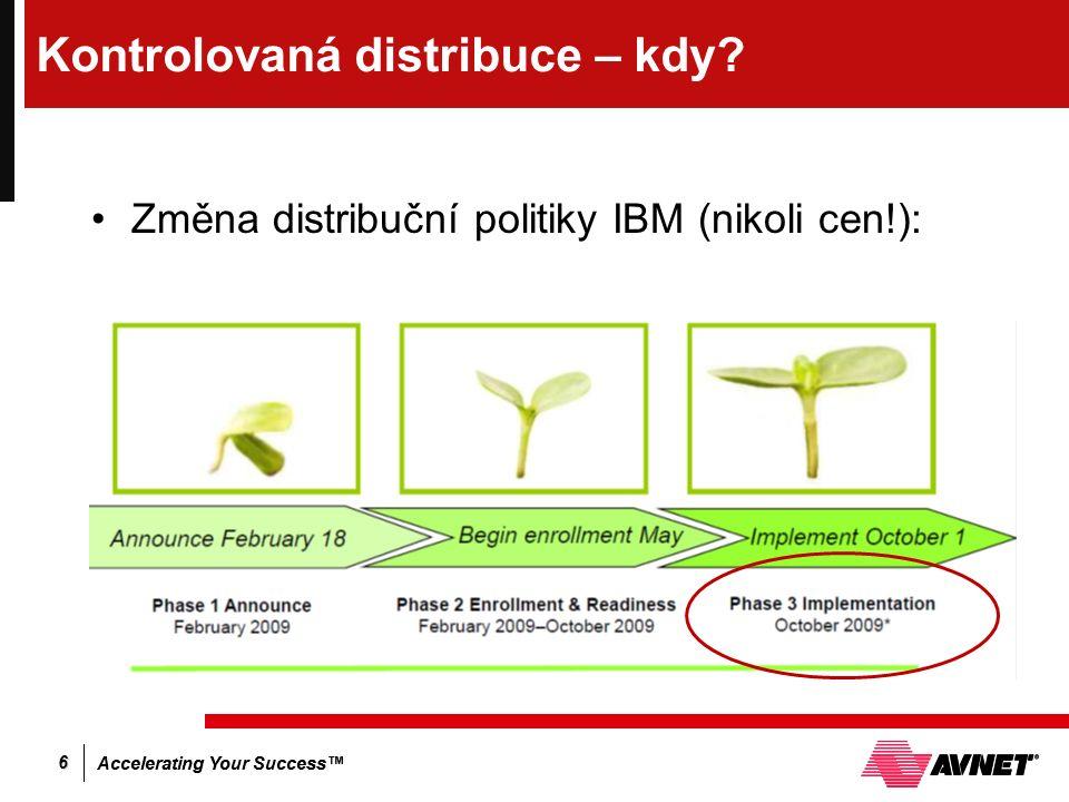 Accelerating Your Success™ 6 Kontrolovaná distribuce – kdy? Změna distribuční politiky IBM (nikoli cen!):