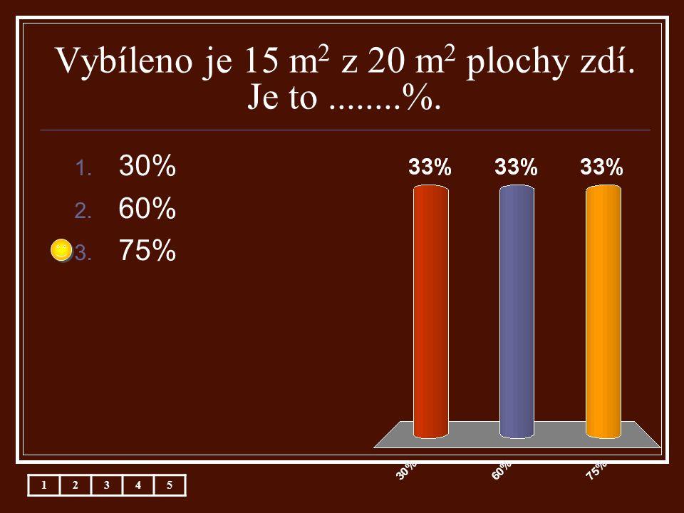 Vybíleno je 15 m 2 z 20 m 2 plochy zdí. Je to........%. 1. 30% 2. 60% 3. 75% 12345