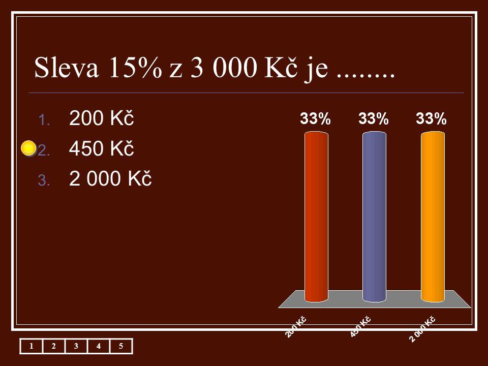 Sleva 15% z 3 000 Kč je........ 1. 200 Kč 2. 450 Kč 3. 2 000 Kč 12345