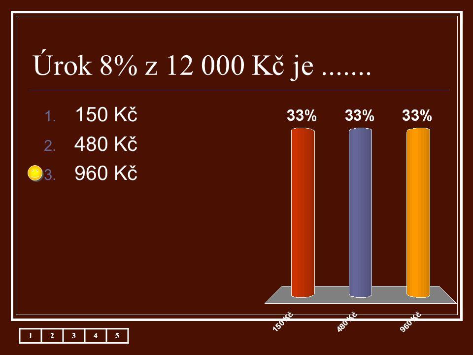 Úrok 8% z 12 000 Kč je....... 1. 150 Kč 2. 480 Kč 3. 960 Kč 12345