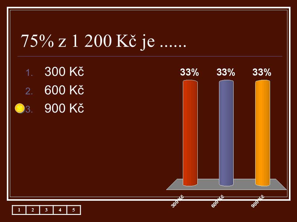 75% z 1 200 Kč je...... 1. 300 Kč 2. 600 Kč 3. 900 Kč 12345