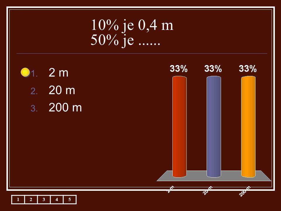 10% je 0,4 m 50% je...... 1. 2 m 2. 20 m 3. 200 m 12345