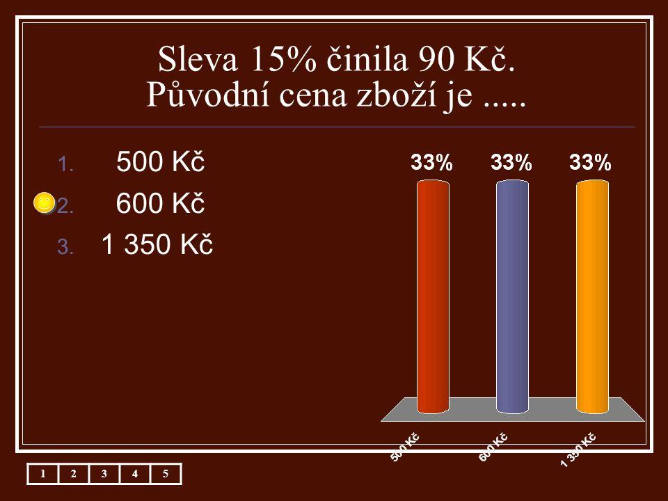 Sleva 15% činila 90 Kč. Původní cena zboží je..... 1. 500 Kč 2. 600 Kč 3. 1 350 Kč 12345