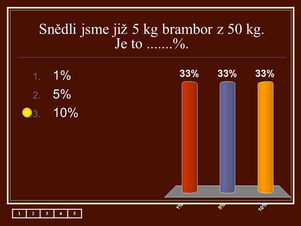 Snědli jsme již 5 kg brambor z 50 kg. Je to.......%. 1. 1% 2. 5% 3. 10% 12345