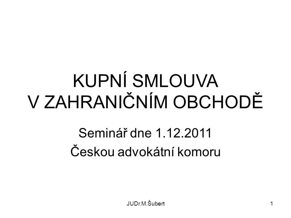 JUDr.M.Šubert1 KUPNÍ SMLOUVA V ZAHRANIČNÍM OBCHODĚ Seminář dne 1.12.2011 Českou advokátní komoru