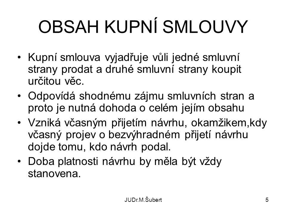 JUDr.M.Šubert5 OBSAH KUPNÍ SMLOUVY Kupní smlouva vyjadřuje vůli jedné smluvní strany prodat a druhé smluvní strany koupit určitou věc.