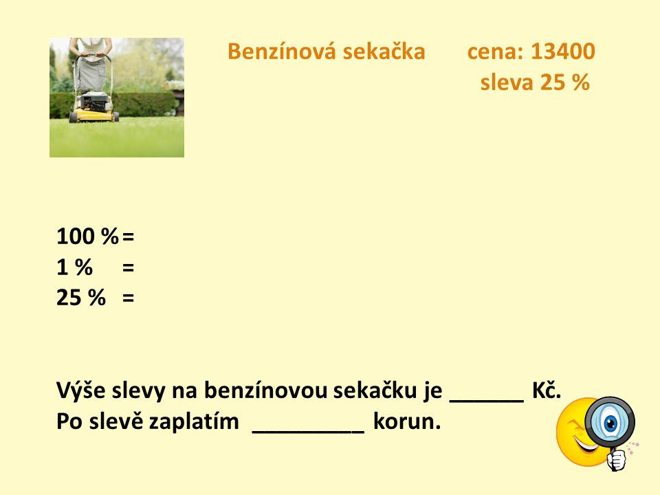 Benzínová sekačka cena: 13400 sleva 25 % 100 %= 1 % = 25 %= Výše slevy na benzínovou sekačku je ______ Kč.
