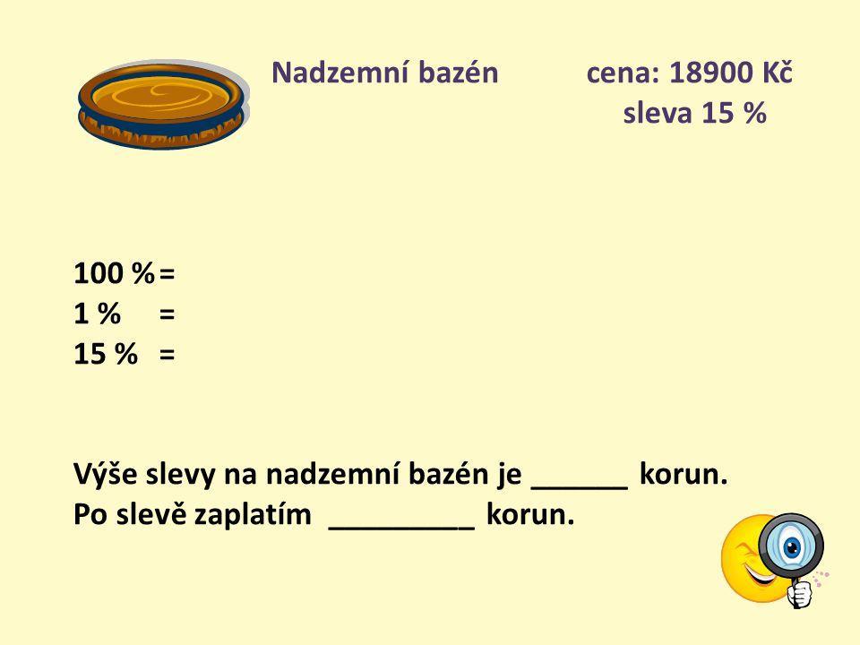 Nadzemní bazén cena: 18900 Kč sleva 15 % 100 %= 1 % = 15 %= Výše slevy na nadzemní bazén je ______ korun.